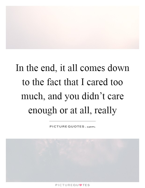 In the end, it all comes down to the fact that I cared too much, and you didn't care enough or at all, really Picture Quote #1