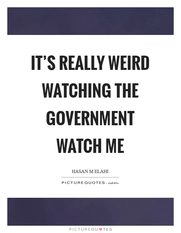 It's really weird watching the government watch me Picture Quote #1