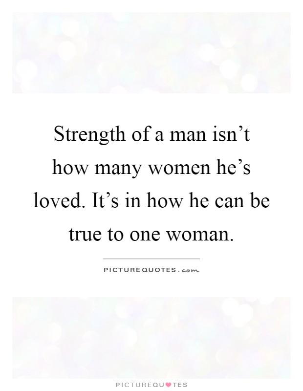 Strength Of A Man Isn't How Many Women He's Loved. It's In