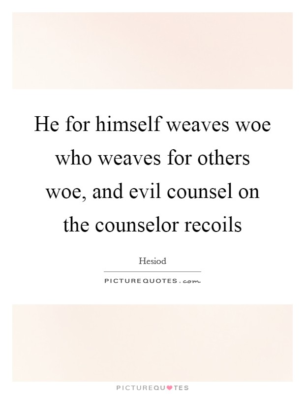 He for himself weaves woe who weaves for others woe, and evil counsel on the counselor recoils Picture Quote #1