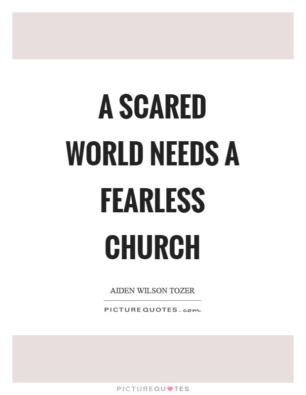 A scared world needs a fearless church Picture Quote #1