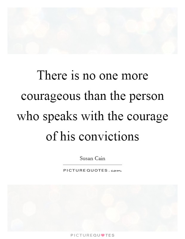 There is no one more courageous than the person who speaks with the courage of his convictions Picture Quote #1