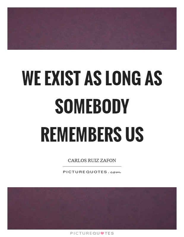 We exist as long as somebody remembers us Picture Quote #1