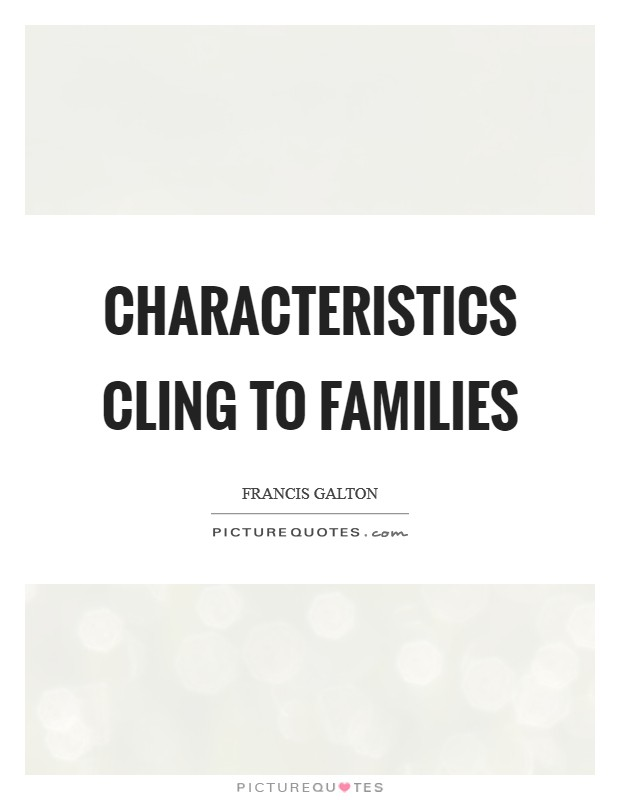Characteristics cling to families Picture Quote #1