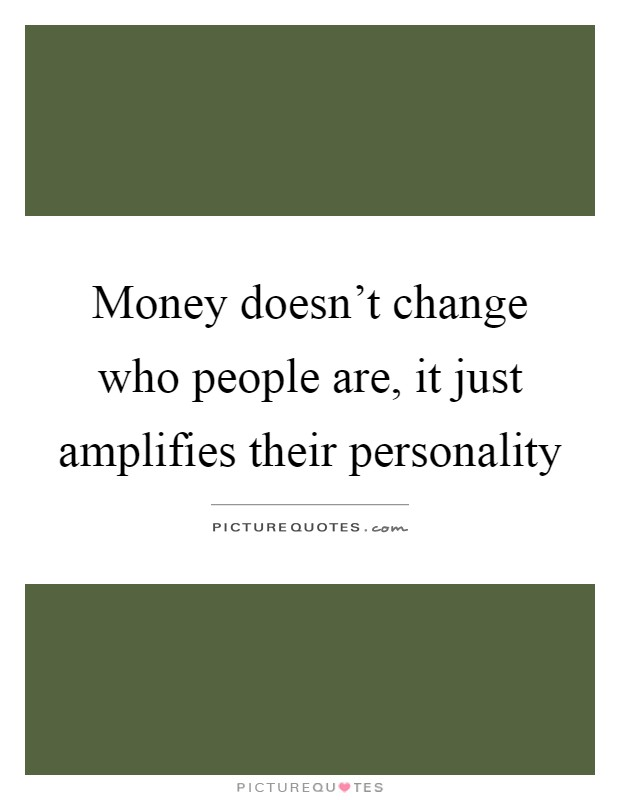 Money doesn't change who people are, it just amplifies their personality Picture Quote #1