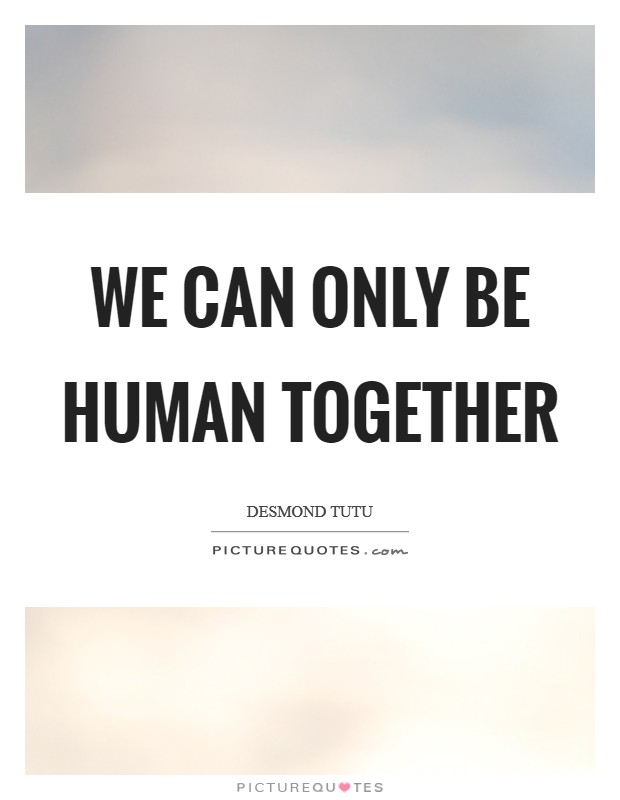 We can only be human together Picture Quote #1