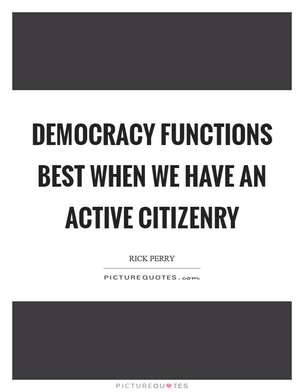 Democracy functions best when we have an active citizenry Picture Quote #1