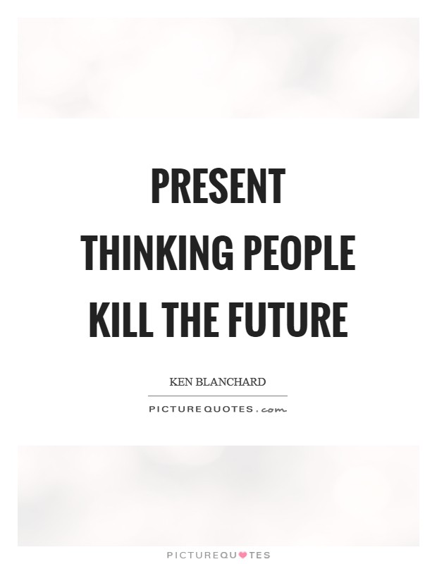 Present thinking people kill the future Picture Quote #1