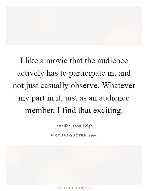 I like a movie that the audience actively has to participate in, and not just casually observe. Whatever my part in it, just as an audience member, I find that exciting Picture Quote #1
