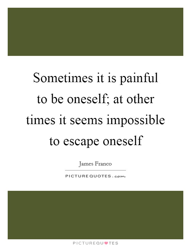Sometimes it is painful to be oneself; at other times it seems impossible to escape oneself Picture Quote #1