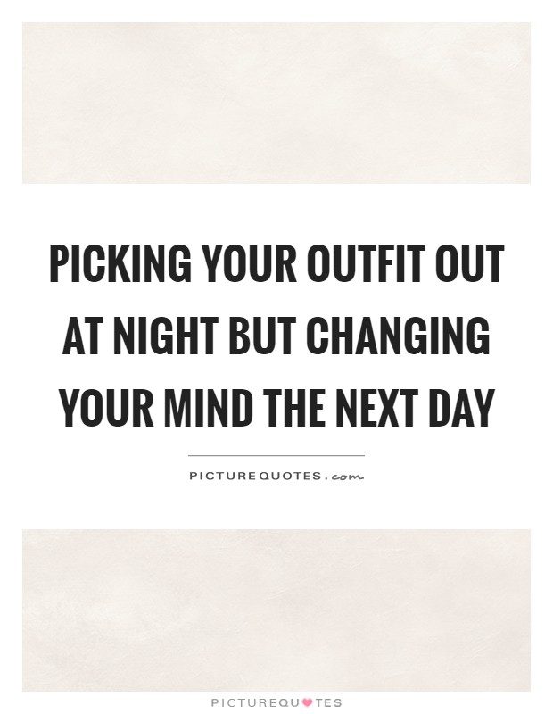 Picking your outfit out at night but changing your mind the next day Picture Quote #1