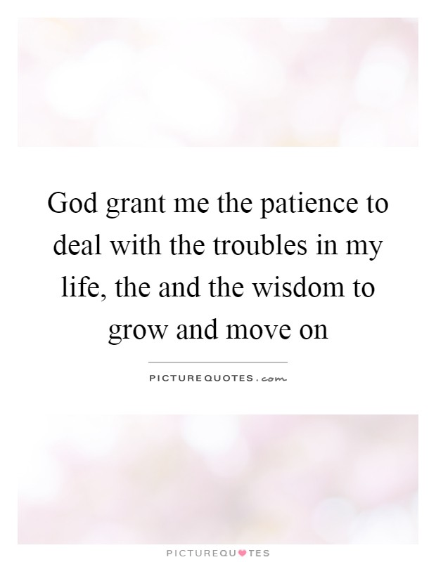 God grant me the patience to deal with the troubles in my life, the and the wisdom to grow and move on Picture Quote #1