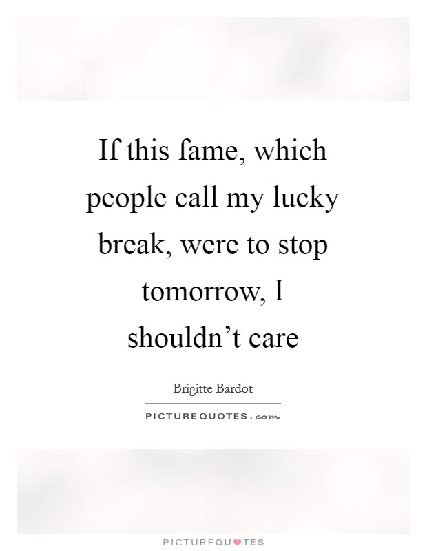If this fame, which people call my lucky break, were to stop tomorrow, I shouldn't care Picture Quote #1