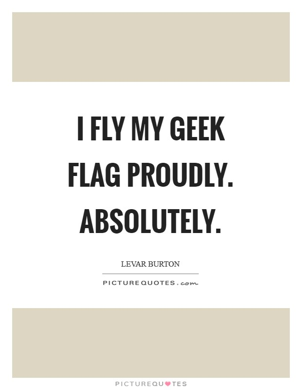I fly my geek flag proudly. Absolutely Picture Quote #1