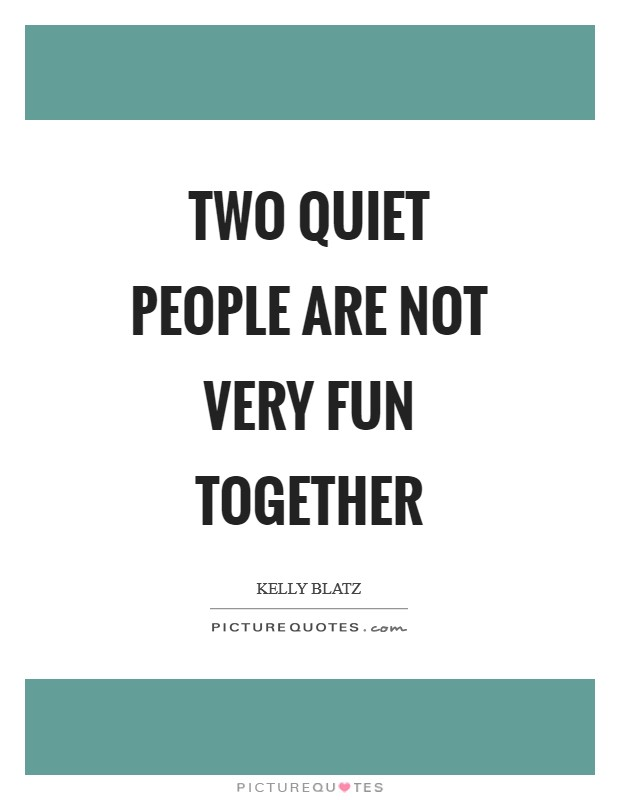 Two quiet people are not very fun together | Picture Quotes