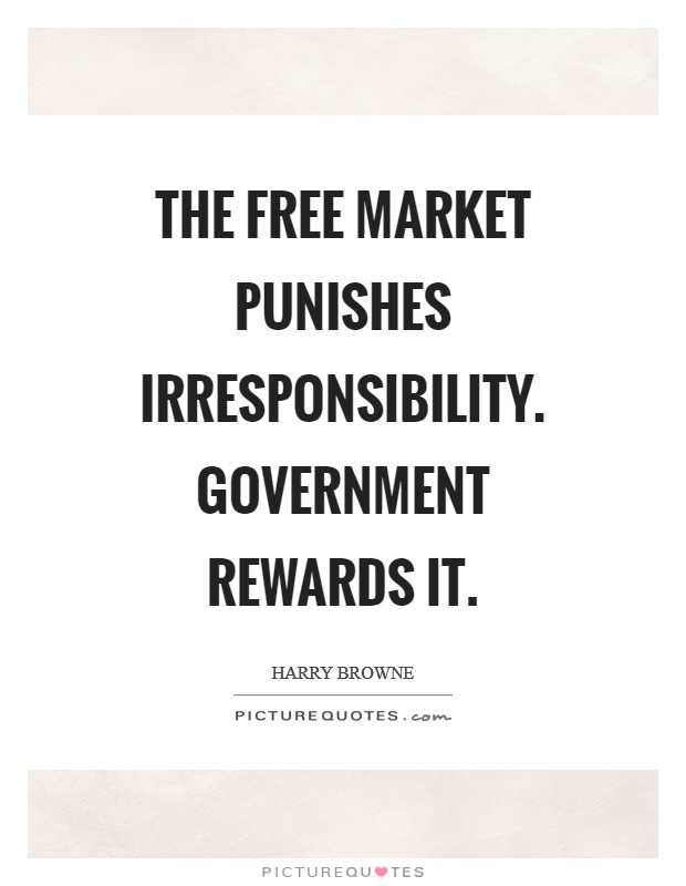 The free market punishes irresponsibility. Government rewards it Picture Quote #1