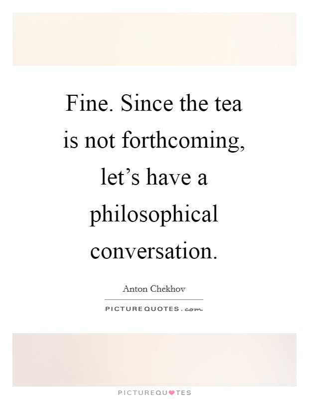 Fine. Since the tea is not forthcoming, let's have a philosophical conversation Picture Quote #1