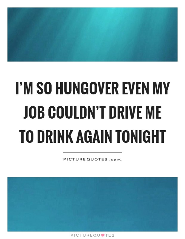 I'm so hungover even my job couldn't drive me to drink again tonight Picture Quote #1
