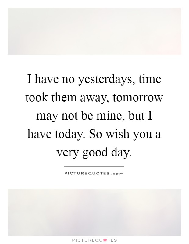 I have no yesterdays, time took them away, tomorrow may not be mine, but I have today. So wish you a very good day Picture Quote #1