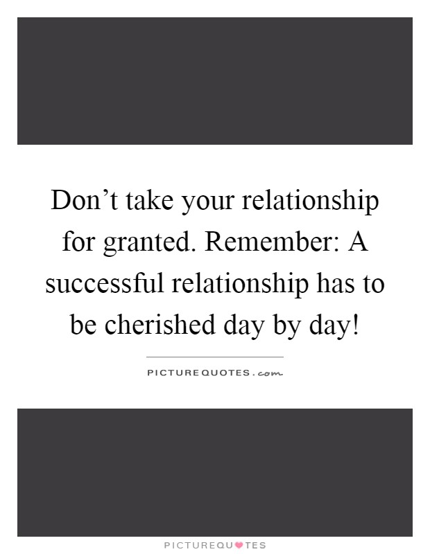 Don't take your relationship for granted. Remember: A successful relationship has to be cherished day by day! Picture Quote #1