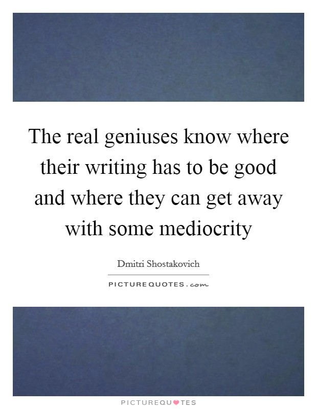 The real geniuses know where their writing has to be good and where they can get away with some mediocrity Picture Quote #1