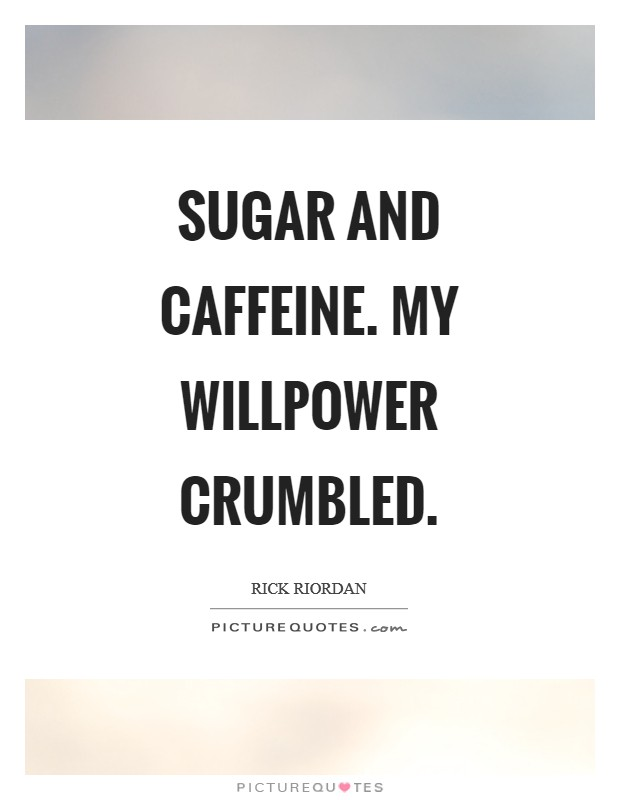 Sugar and caffeine. My willpower crumbled Picture Quote #1