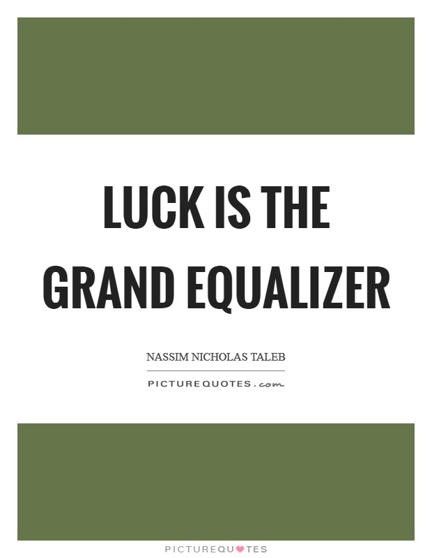 Luck is the grand equalizer Picture Quote #1