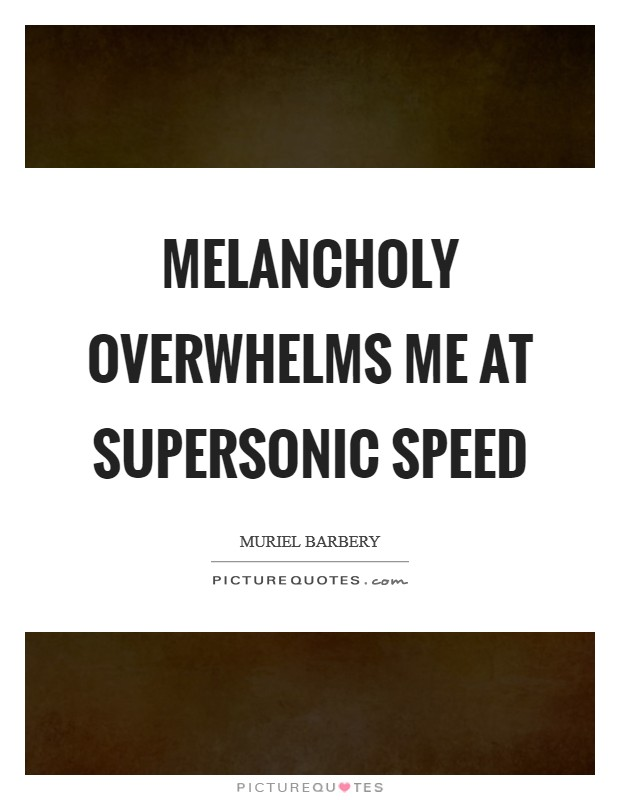Melancholy overwhelms me at supersonic speed Picture Quote #1