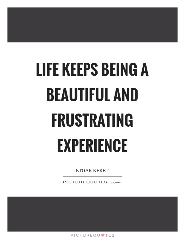 Life keeps being a beautiful and frustrating experience Picture Quote #1