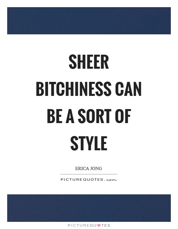 Sheer bitchiness can be a sort of style Picture Quote #1