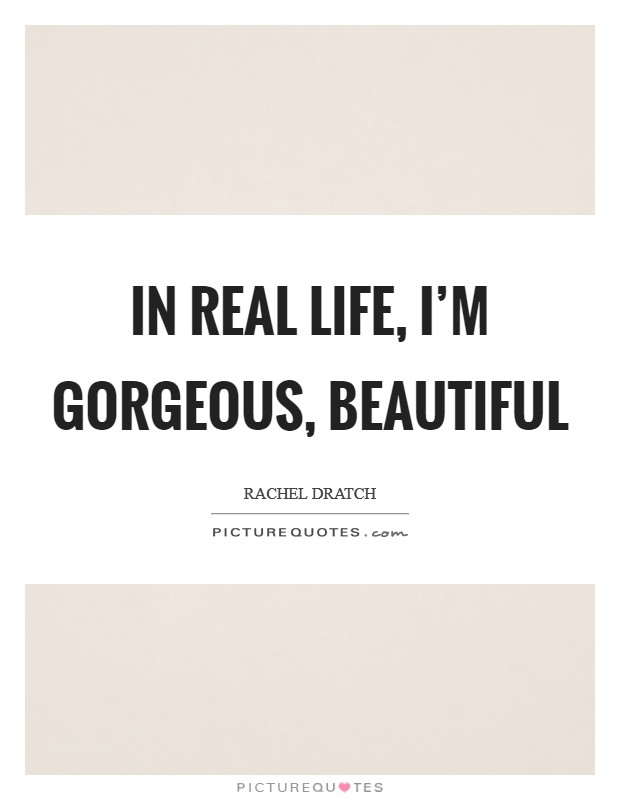 In real life, I'm gorgeous, beautiful Picture Quote #1