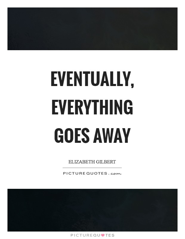 Eventually, everything goes away Picture Quote #1