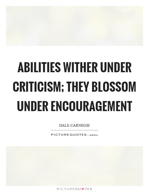 Abilities wither under criticism; they blossom under encouragement Picture Quote #1