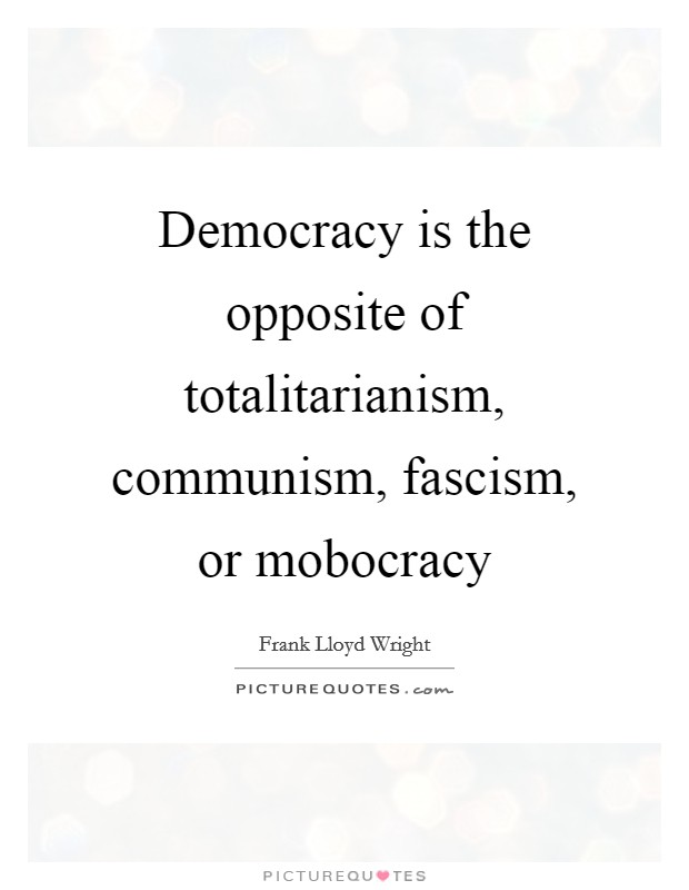 Democracy is the opposite of totalitarianism, communism, fascism, or mobocracy Picture Quote #1