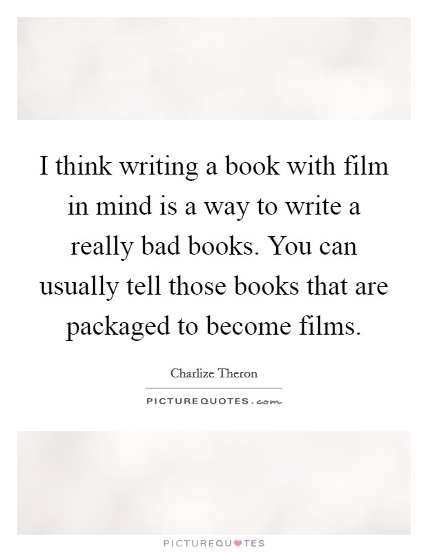 I think writing a book with film in mind is a way to write a really bad books. You can usually tell those books that are packaged to become films Picture Quote #1