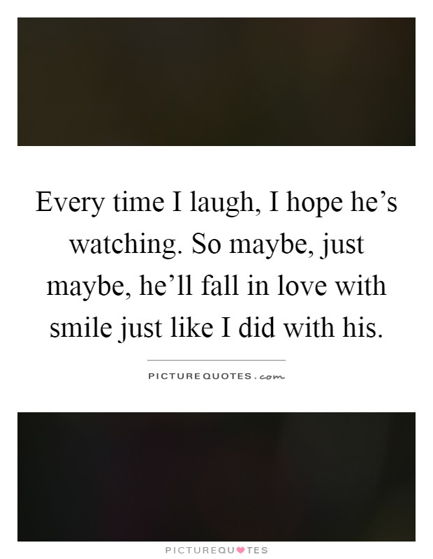 Every time I laugh, I hope he's watching. So maybe, just maybe, he'll fall in love with smile just like I did with his Picture Quote #1