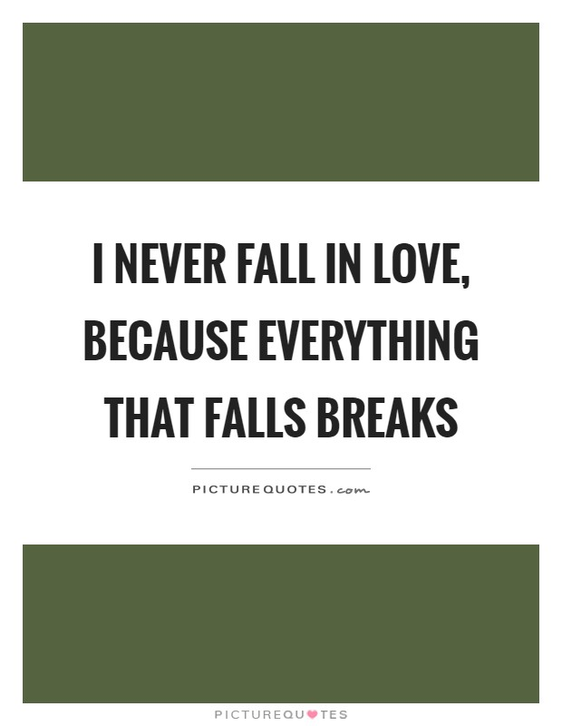 I never fall in love, because everything that falls breaks Picture Quote #1