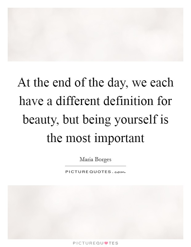At the end of the day, we each have a different definition for beauty, but being yourself is the most important Picture Quote #1