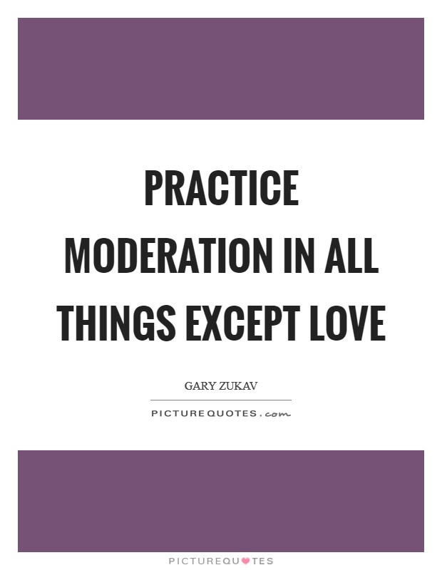 Practice moderation in all things except love Picture Quote #1