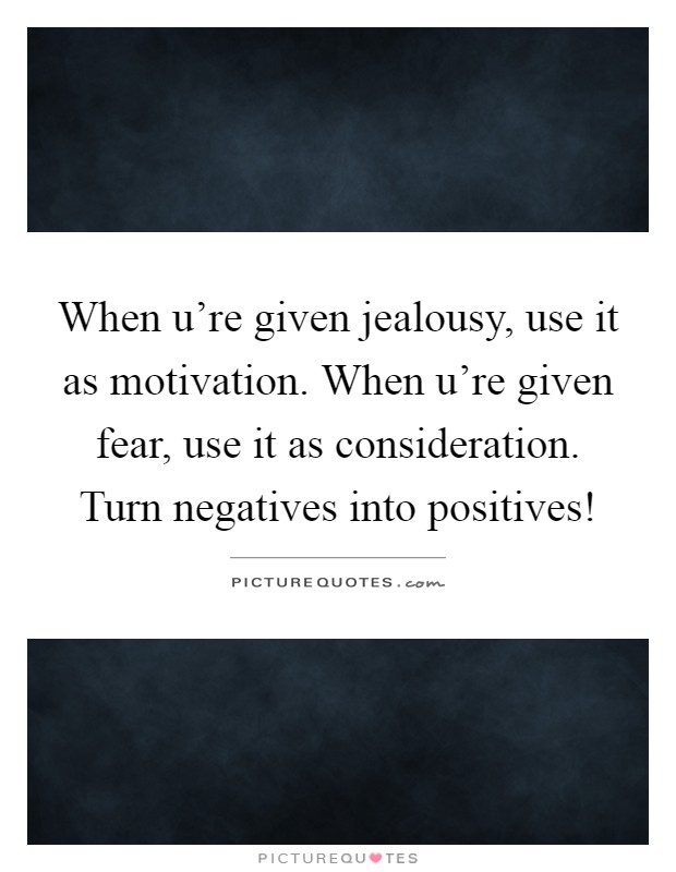 When u're given jealousy, use it as motivation. When u're given fear, use it as consideration. Turn negatives into positives! Picture Quote #1