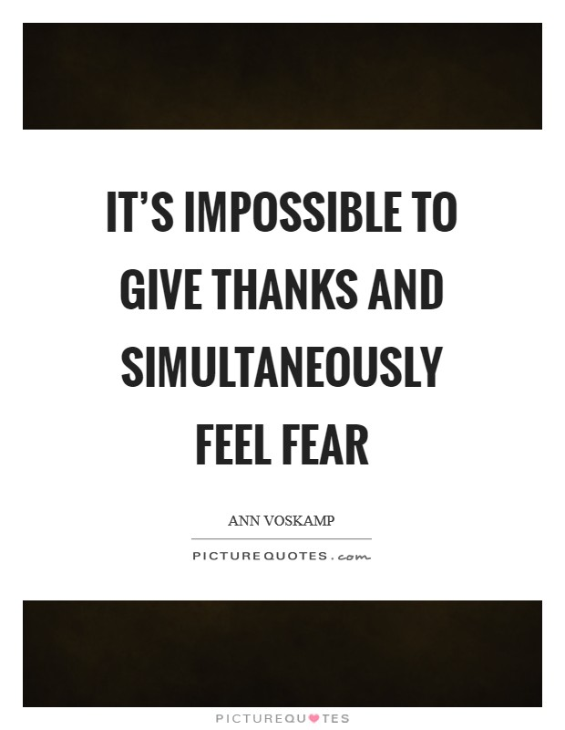 It's impossible to give thanks and simultaneously feel fear Picture Quote #1