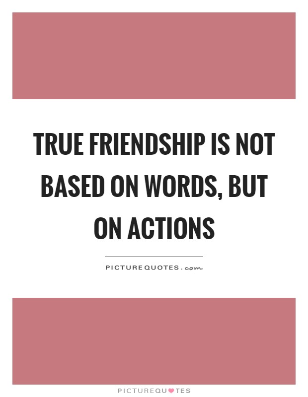 True friendship is not based on words, but on actions Picture Quote #1