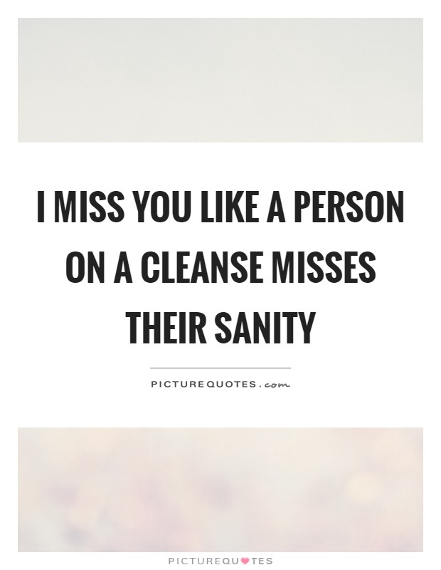 I miss you like a person on a cleanse misses their sanity Picture Quote #1