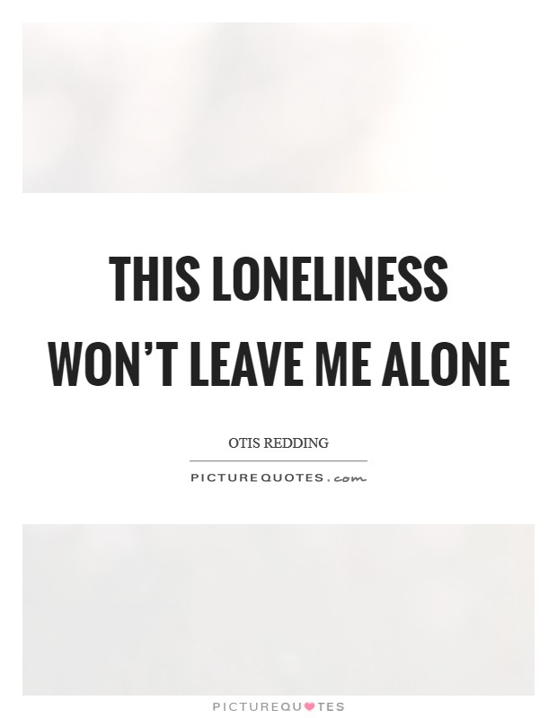 This loneliness won't leave me alone Picture Quote #1