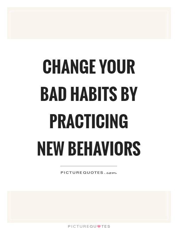 Change your bad habits by practicing new behaviors Picture Quote #1