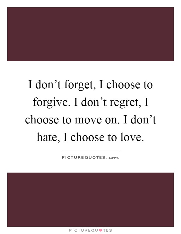 I don't forget, I choose to forgive. I don't regret, I choose to move on. I don't hate, I choose to love Picture Quote #1