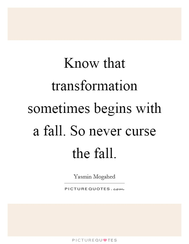 Know that transformation sometimes begins with a fall. So never curse the fall Picture Quote #1