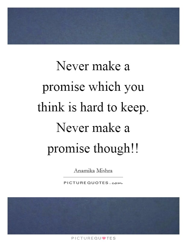 Never make a promise which you think is hard to keep. Never make a promise though!! Picture Quote #1