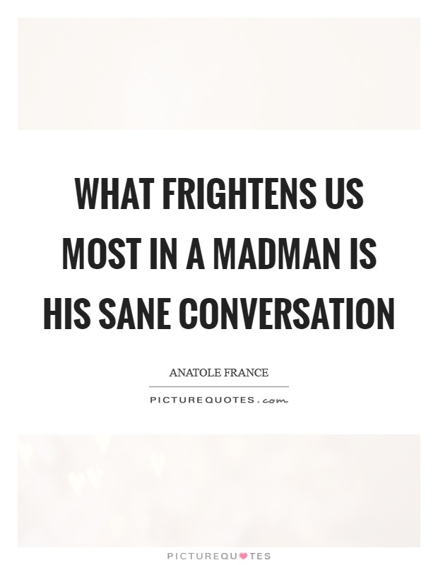 What frightens us most in a madman is his sane conversation Picture Quote #1