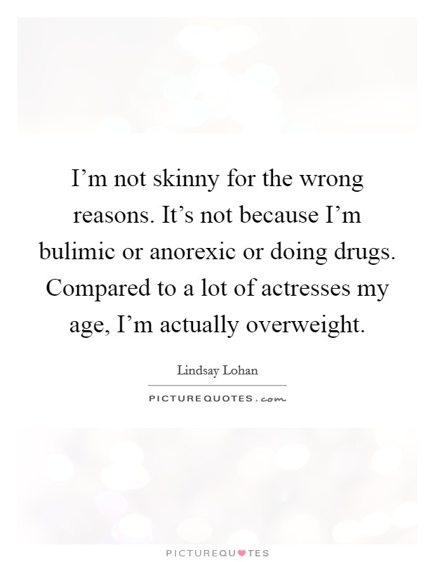 I'm not skinny for the wrong reasons. It's not because I'm bulimic or anorexic or doing drugs. Compared to a lot of actresses my age, I'm actually overweight Picture Quote #1